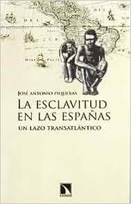 Esclavitud en las Españas, La: José Antonio Piqueras