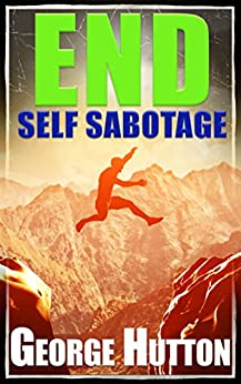 End Self Sabotage: Goal Setting Guide For Life by [Hutton, George]