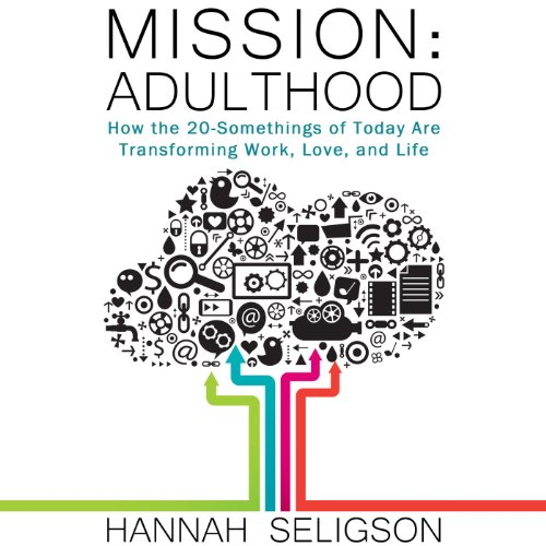 Mission Adulthood: How the 20-Somethings of Today Are Rewriting the Playbook on Work, Love, and Life