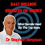 The $447 Million Secrets of Sport: Discover the Most Powerful Ancient and Modern Mind Secrets Used by the World's Top Sports Stars | Stephen Simpson