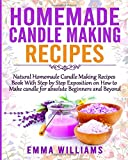 Homemade Candle Making Recipes: Natural Homemade Candle Making Recipes Book With Step by Step Exposition on How to Make…