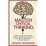 Master Critical Thinking: Learn To Think Intelligently, Improve Problem-Solving Skills, Make Better Analysis, and Upgrade Your Life