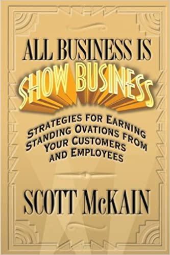 ALL Business is STILL Show Business: Create Distinction and Earn Standing Ovations From Customers in a Hyper-competitive Marketplace
