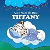 I Love You to the Moon, Tiffany: Personalized Children's Books, Bedtime Stories, Goodnight Poems