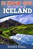 : Iceland: 101 Awesome Things You Must Do in Iceland: Iceland Travel Guide to the Land of Fire and Ice. The True Travel Guide from a True Traveler. All You Need To Know About Iceland.