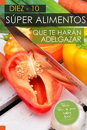 10 Súper Alimentos que te harán Adelgazar.: Adelgazar Comiendo (Spanish Edition) by