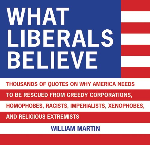 What Liberals Believe: Thousands of Quotes on Why America Needs to Be Rescued from Greedy Corporations, Homophobes, Raci