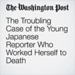 The Troubling Case of the Young Japanese Reporter Who Worked Herself to Death | Eli Rosenberg