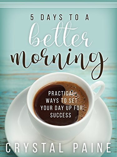 5 Days to a Better Morning: Practical Ways to Set Your Day Up for Success (Paine Crystal)