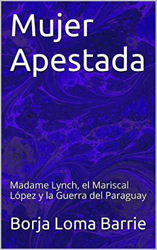 Descargar Libro Mujer Apestada: Madame Lynch, El Mariscal López Y La Guerra Del Paraguay Borja Loma Barrie