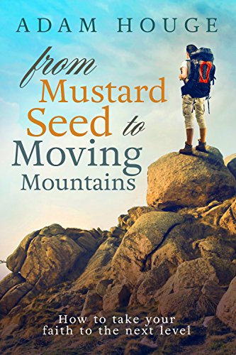 From Mustard Seed to Moving Mountains: How to Take Your Faith to the Next Level