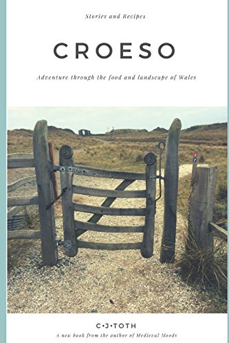 Croeso: Adventure through the food and landscape of Wales by CJ Toth