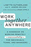 Work Together Anywhere: A Handbook on Working Remotely-Successfully-for Individuals, Teams, and Managers