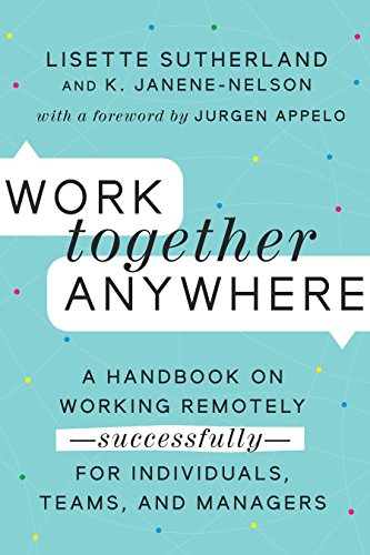 (Work Together Anywhere: A Handbook on Working Remotely-Successfully-for Individuals, Teams, and)