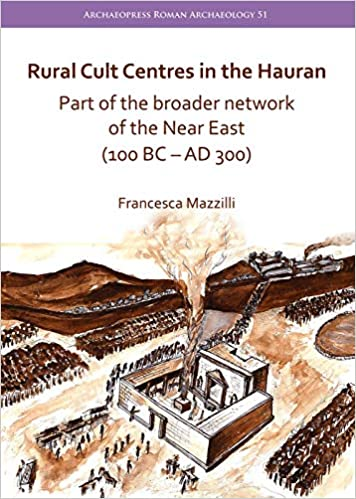 Rural Cult Centres in the Hauran: Part of the Broader Network of the Near East 100 BC-AD 300 Archaeopress Roman Archaeology: Amazon.es: Francesca Mazzilli: ...