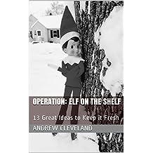 Operation: Elf on the Shelf: 13 Great Ideas to Keep it Fresh (English Edition)