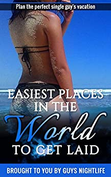 Easiest Places in the World to Get Laid: A travel guide to help with planning the perfect vacation for a single guy to meet girls by [McKnight, Guy]