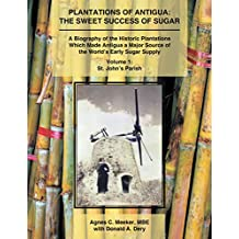 Plantations of Antigua: the Sweet Success of Sugar: A Biography of the Historic Plantations Which Made Antigua a Major Source of the World's Early Sugar Supply