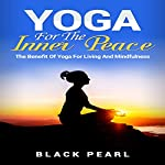 Yoga for the Inner Peace: The Benefit of Yoga for Living and Mindfulness |  Black Pearl