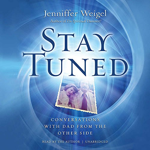 Stay Tuned: Conversations with Dad from the Other Side by Jenniffer Weigel and Blackstone Audio