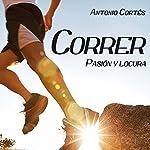 Correr Pasion Y Locura: Guia completa para iniciar o perfeccionar el arte de correr | Antonio Cortés