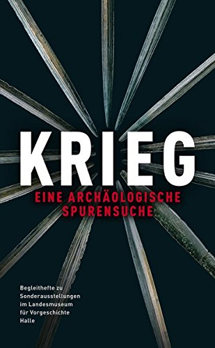 Krieg: Eine Archäologische Spurensuche (Begleithefte zu Sonderausstellungen im Landesmuseum für Vorgeschichte Halle)