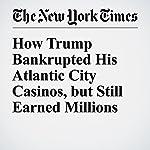 How Trump Bankrupted His Atlantic City Casinos, but Still Earned Millions | Russ Buettner,Charles V. Bagli