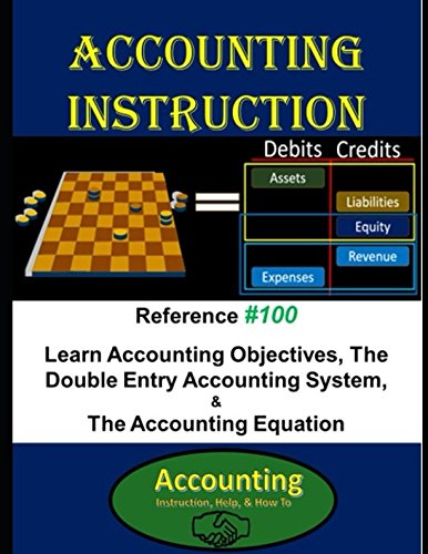 Double Entry Accounting - Accounting Instruction Reference #100: Learn Accounting Objectives, The Double Entry Accounting System, & The Accounting Equation