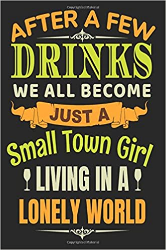 b1dc9763c After A Few Drinks We All Become Just A Small Town Girl Living In A Lonely  World: Lined Notebook Journal: Dartan Creations: 9781546414551: Amazon.com:  Books