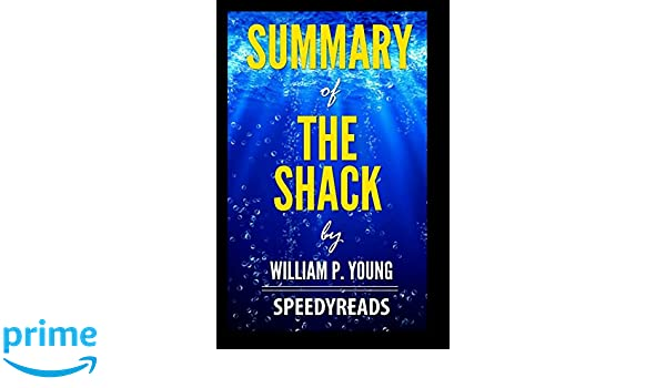 Summary Of The Shack By William P Young Finish Entire Novel In 15