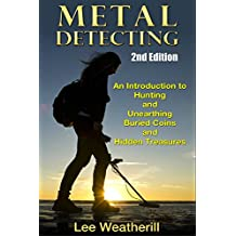 Metal Detecting: An Introduction To Hunting and Unearthing Buried Coins and Hidden Treasures (2nd Edition) (coins, jewelry, relics, buried treasure, precious metal, coin collecting, meteors)