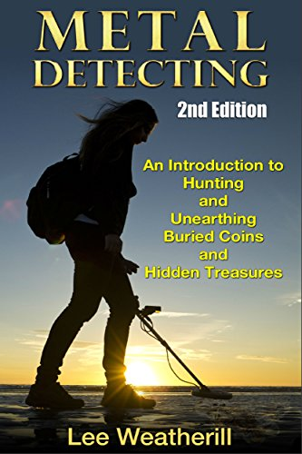 Metal Detecting: An Introduction To Hunting and Unearthing Buried Coins and Hidden Treasures (2nd Edition) (coins, jewelry, relics, buried treasure, precious metal, coin collecting, meteors) by [Weatherill, Lee]