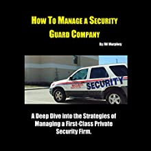 How to Manage a Security Guard Company: A Deep Dive into the Strategies of Managing a First-Class Private Security Firm Audiobook by JW Murphey Narrated by JW Murphey
