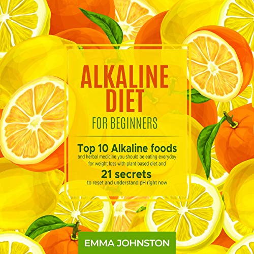 Alkaline Diet for Beginners: Top 10 Alkaline Foods and Herbal Medicine You Should Be Eating Everyday for Weight Loss with Plant Based Diet and 21 Secrets to Reset and Understand pH Right Now by Emma Johnston