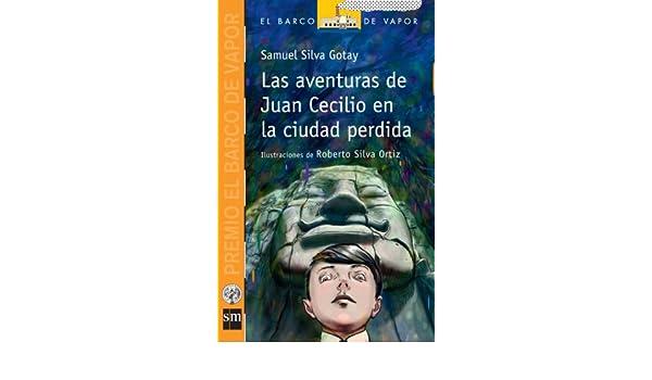 LAS AVENTURAS DE JUAN CECILIO EN LA CIUDAD PERDIDA (PREMIO BARCO DE VAPOR 2011): Samuel Silva Gotay, Talía L. Rivera González, Roberto Silva Ortiz: ...