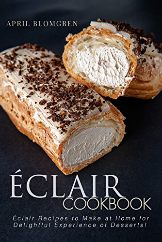 Eclair Cookbook: Eclair Recipes to Make at Home for Delightful Experience of Desserts! (Godiva Hours)