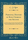 Personal History of King Charles the Second: From His Landing in Scotland, on June 23; 1650, Till His Escape Out of England, October 15; 1651; With an ... and After These Dates (Classic Reprint)