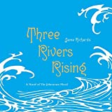 Three Rivers Rising: A Novel of the Johnstown Flood by Jame Richards front cover