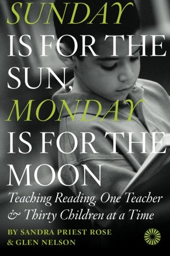 Read Online Sunday Is for the Sun, Monday Is for the Moon: Teaching Reading, One Teacher and Thirty Children at a Time pdf