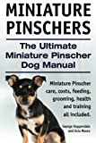 Miniature Pinschers. The Ultimate Miniature Pinscher Dog Manual. Miniature Pinscher care, costs, feeding, grooming, health and training all included.