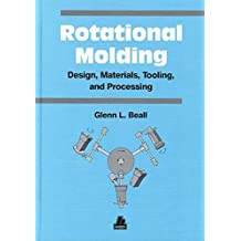 Rotational Molding: Design, Materials, Tooling, and Processing