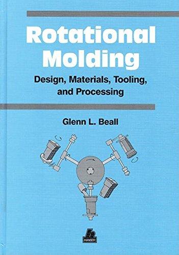 Rotational Molding: Design, Materials, Tooling, and Processing (Rotational Molding Design Materials Tooling And Processing)