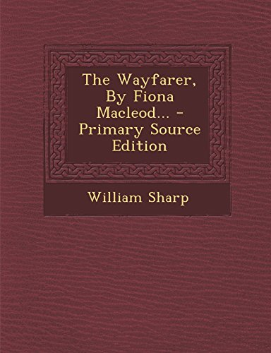 The Wayfarer, by Fiona MacLeod... - Primary Source Edition