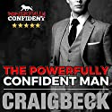 The Powerfully Confident Man: How to Develop Magnetically Attractive Self-Confidence Audiobook by Craig Beck Narrated by Craig Beck