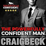 The Powerfully Confident Man: How to Develop Magnetically Attractive Self-Confidence | Craig Beck