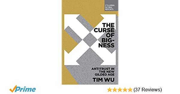f26b880d724ce4 The Curse of Bigness  Antitrust in the New Gilded Age  Tim Wu ...