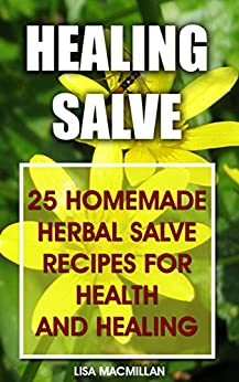 Healing Salve: 25 Homemade Herbal Salves Recipes for Health and Healing: (Homemade Solutions For Health And Beauty, Healing Salve Recipes) (Beauty, Organic Cosmetics, Body Care) by [Macmillan, Lisa]