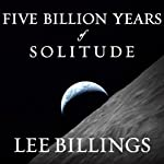 Five Billion Years of Solitude: The Search for Life Among the Stars | Lee Billings