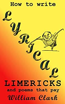 How to Write Lyrical Limericks & Poems That Pay by [Clark, William]