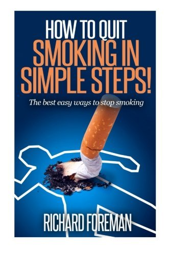 How to Quit Smoking: The Best Easy Ways to Stop Smoking (quit smoking tips, quit smoking naturally, benefits of quitting smoking) by Richard Foreman (2015-05-30) (Best Tips To Quit Smoking)